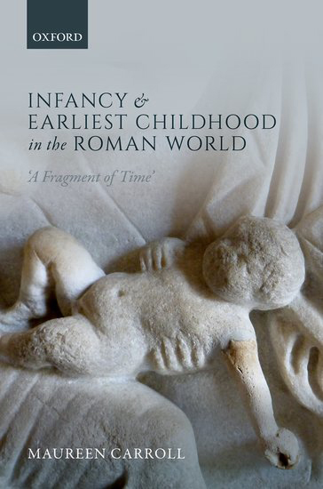 Maureen Carroll's new book offers the first comprehensive study of infancy and earliest childhood in the Roman world.